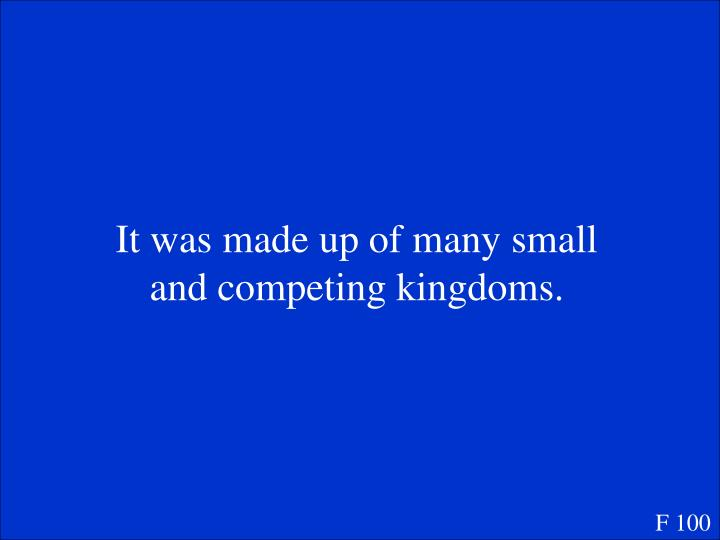 It was made up of many small and competing kingdoms.