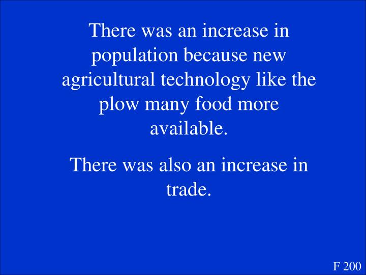 There was an increase in population because new agricultural technology like the plow many food more available.