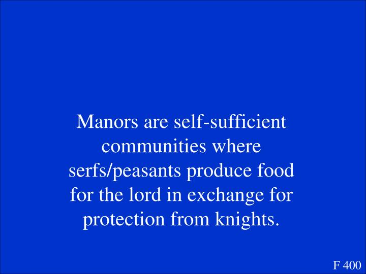 Manors are self-sufficient communities where serfs/peasants produce food for the lord in exchange for protection from knights.