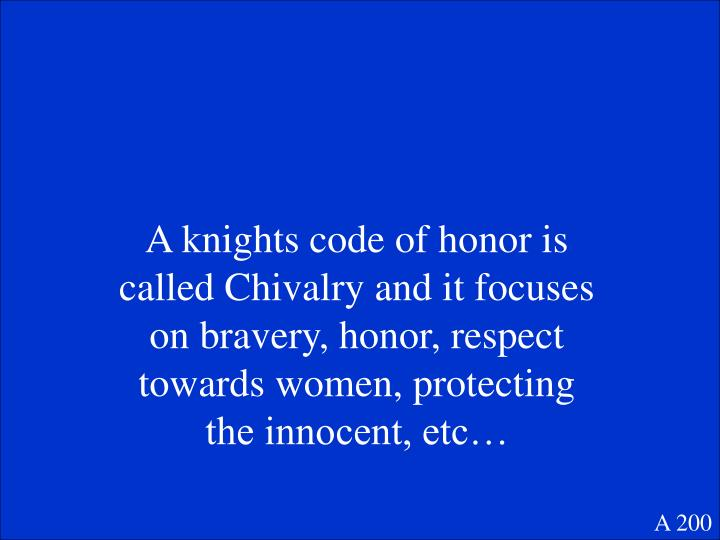 A knights code of honor is called Chivalry and it focuses on bravery, honor, respect towards women, protecting the innocent, etc…