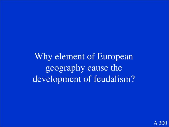 Why element of European geography cause the development of feudalism?