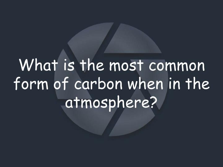 What is the most common form of carbon when in the atmosphere?