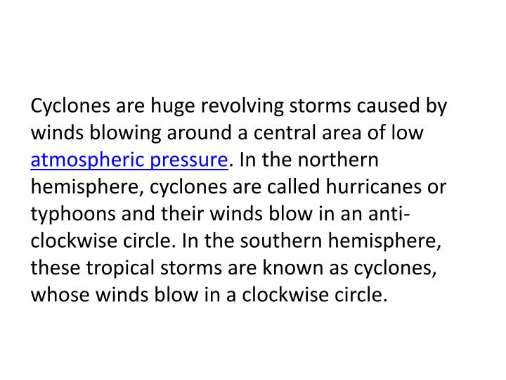Cyclones are huge revolving storms caused by winds blowing around a central area of low