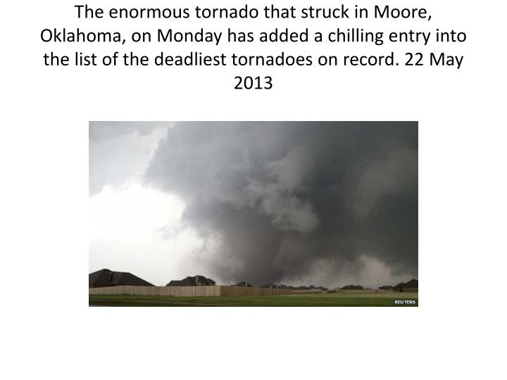 The enormous tornado that struck in Moore, Oklahoma, on Monday has added a chilling entry into the list of the deadliest tornadoes on record. 22 May 2013
