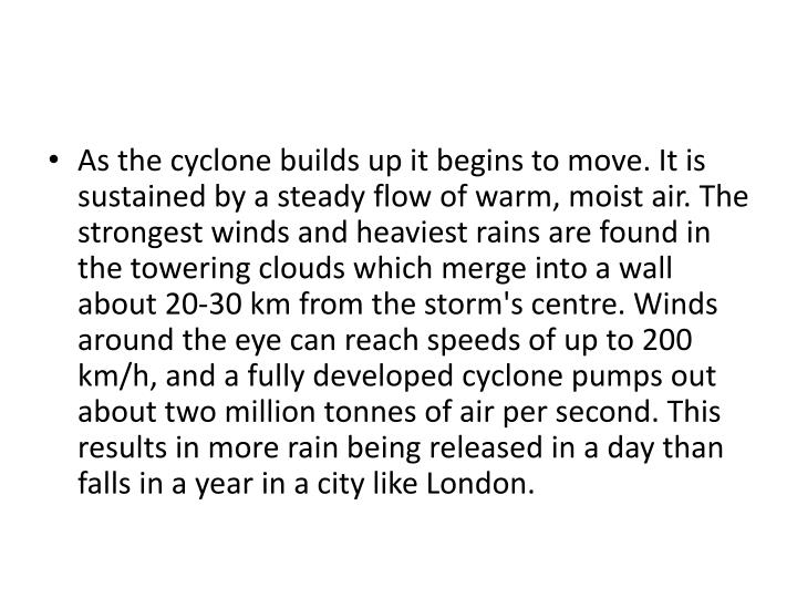 As the cyclone builds up it begins to move. It is sustained by a steady flow of warm, moist air. The strongest winds and heaviest rains are found in the towering clouds which merge into a wall about 20-30 km from the storm's centre. Winds around the eye can reach speeds of up to 200 km/h, and a fully developed cyclone pumps out about two million tonnes of air per second. This results in more rain being released in a day than falls in a year in a city like London.