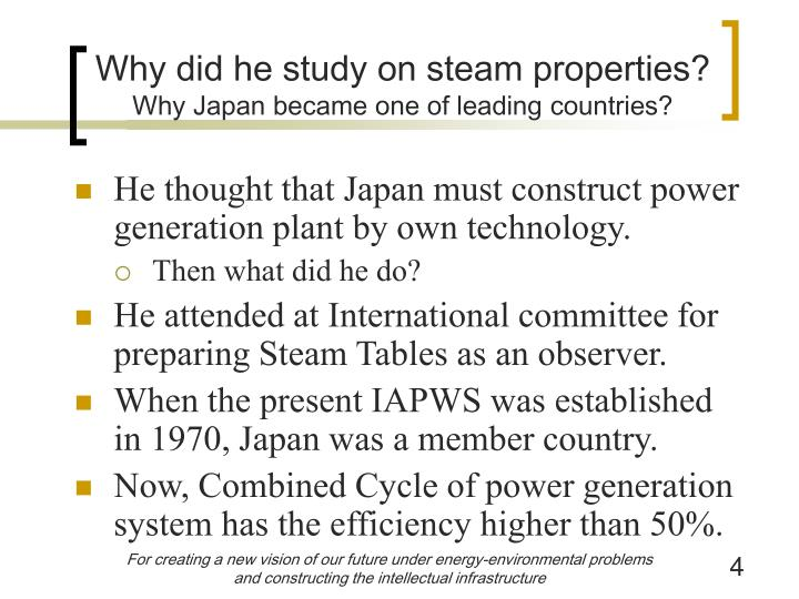 Why did he study on steam properties?