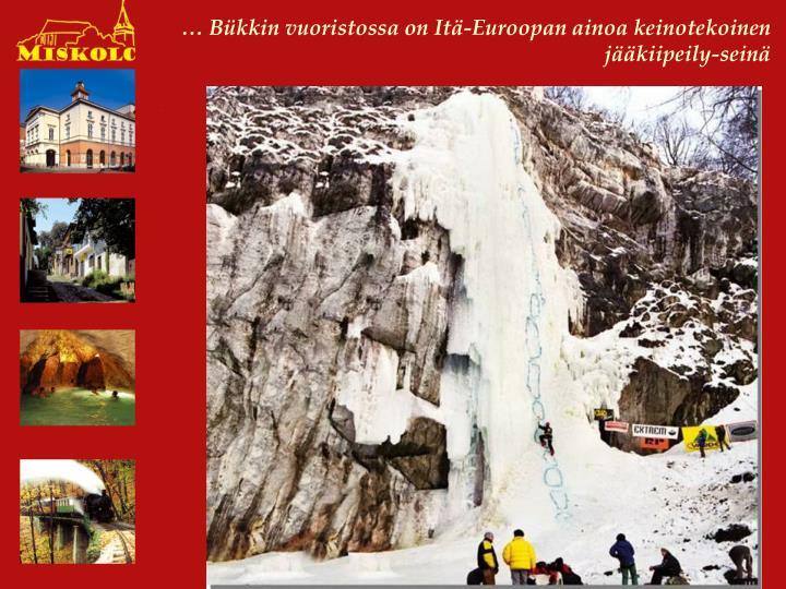 … Bükkin vuoristossa on Itä-Euroopan ainoa keinotekoinen jääkiipeily-seinä