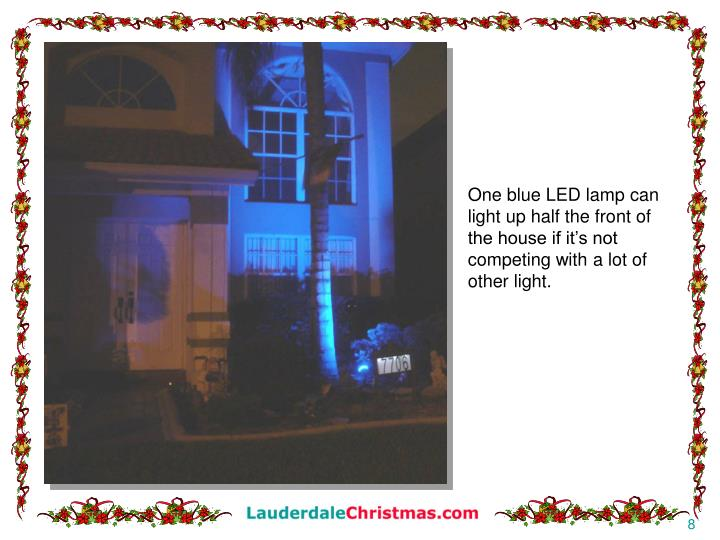 One blue LED lamp can light up half the front of the house if it's not competing with a lot of other light.