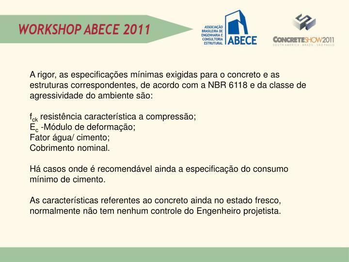 A rigor, as especificações mínimas exigidas para o concreto e as estruturas correspondentes, de acordo com a NBR 6118 e da classe de agressividade do ambiente são: