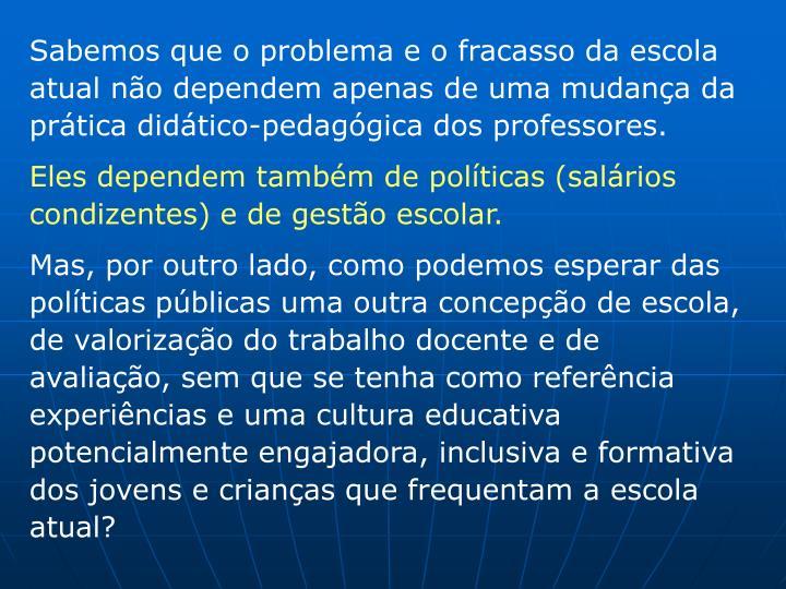 Sabemos que o problema e o fracasso da escola atual não dependem apenas de uma mudança da prática didático-pedagógica dos professores.