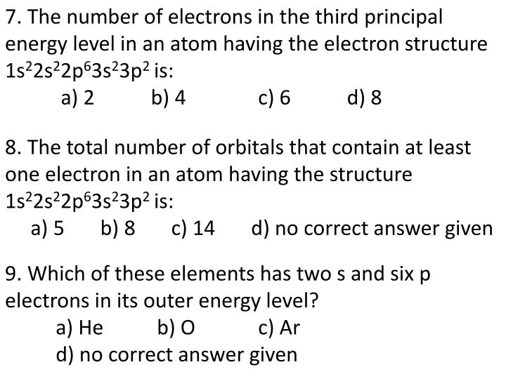 7. The number of electrons in the third principal energy level in an atom having the electron struct...