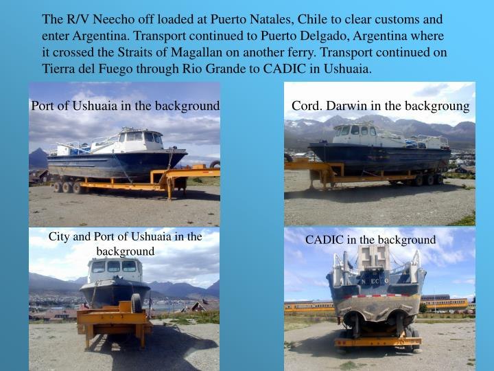 The R/V Neecho off loaded at Puerto Natales, Chile to clear customs and enter Argentina. Transport continued to Puerto Delgado, Argentina where it crossed the Straits of Magallan on another ferry. Transport continued on Tierra del Fuego through Rio Grande to CADIC in Ushuaia.