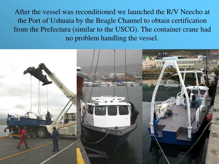 After the vessel was reconditioned we launched the R/V Neecho at the Port of Ushuaia by the Beagle Channel to obtain certification from the Prefectura (similar to the USCG). The container crane had no problem handling the vessel.
