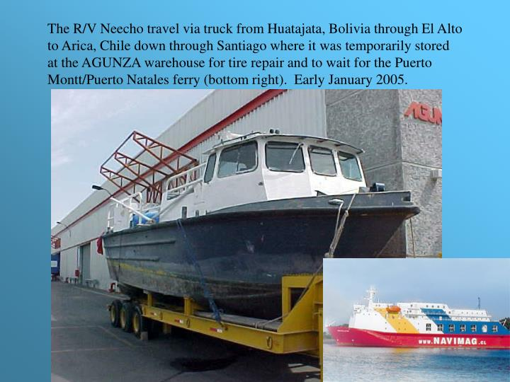 The R/V Neecho travel via truck from Huatajata, Bolivia through El Alto to Arica, Chile down through Santiago where it was temporarily stored at the AGUNZA warehouse for tire repair and to wait for the Puerto Montt/Puerto Natales ferry (bottom right).  Early January 2005.