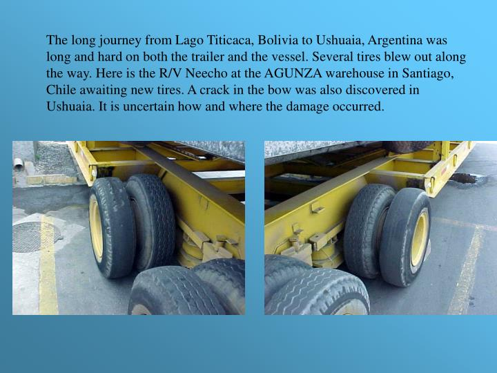 The long journey from Lago Titicaca, Bolivia to Ushuaia, Argentina was long and hard on both the trailer and the vessel. Several tires blew out along the way. Here is the R/V Neecho at the AGUNZA warehouse in Santiago, Chile awaiting new tires. A crack in the bow was also discovered in Ushuaia. It is uncertain how and where the damage occurred.