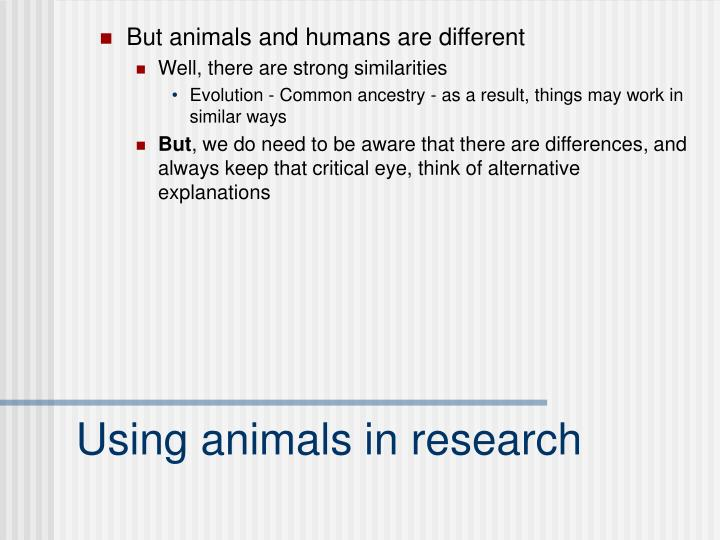But animals and humans are different