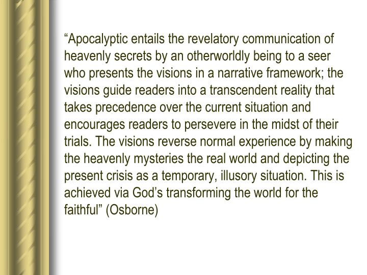 """""""Apocalyptic entails the revelatory communication of heavenly secrets by an otherworldly being to a seer who presents the visions in a narrative framework; the visions guide readers into a transcendent reality that takes precedence over the current situation and encourages readers to persevere in the midst of their trials. The visions reverse normal experience by making the heavenly mysteries the real world and depicting the present crisis as a temporary, illusory situation. This is achieved via God's transforming the world for the faithful"""" (Osborne)"""