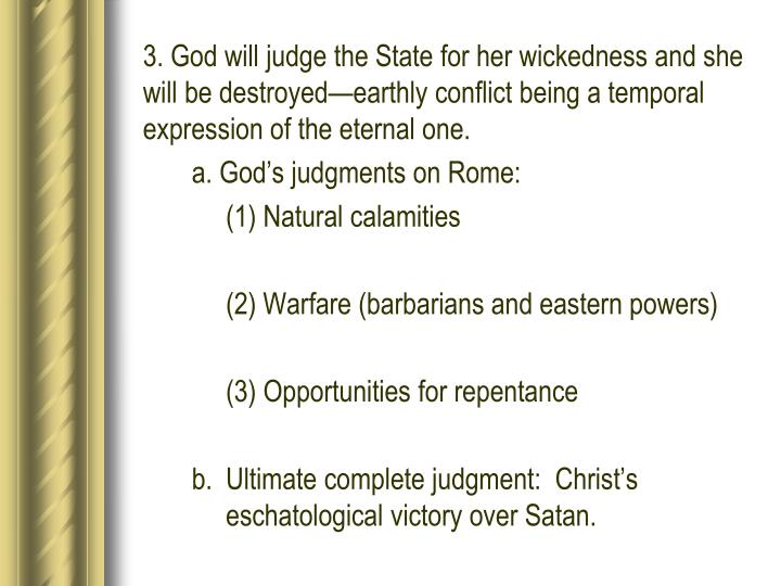 3. God will judge the State for her wickedness and she will be destroyed—earthly conflict being a temporal expression of the eternal one.
