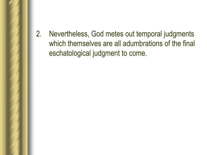 2.Nevertheless, God metes out temporal judgments which themselves are all adumbrations of the final eschatological judgment to come.