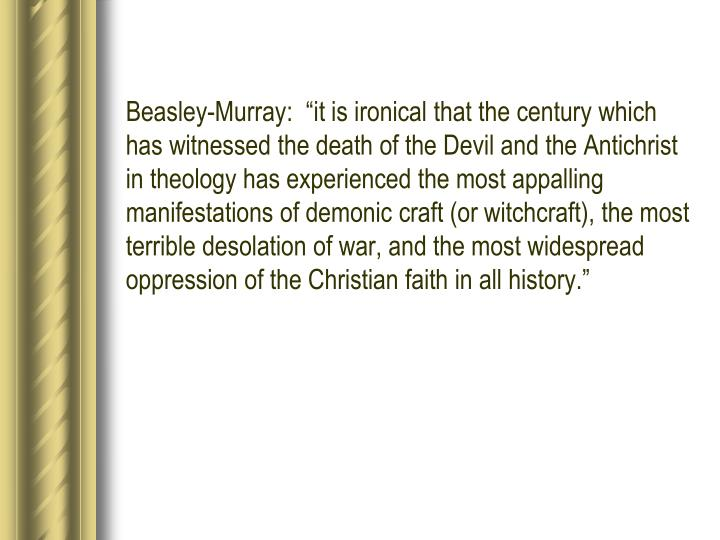 """Beasley-Murray:  """"it is ironical that the century which has witnessed the death of the Devil and the Antichrist in theology has experienced the most appalling manifestations of demonic craft (or witchcraft), the most terrible desolation of war, and the most widespread oppression of the Christian faith in all history."""""""