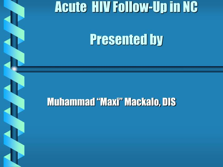 acute hiv follow up in nc presented by n.