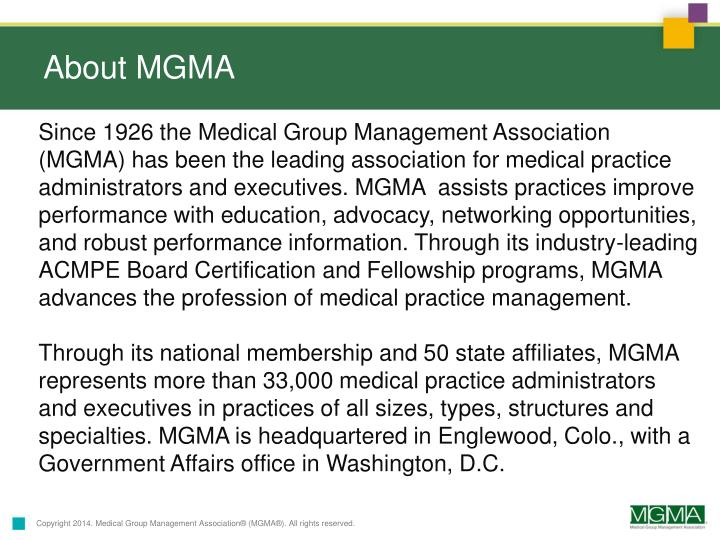 Since 1926 the Medical Group Management Association (MGMA) has been the leading association for medical practice administrators and executives. MGMA  assists practices improve performance with education, advocacy, networking opportunities, and robust performance information. Through its industry-leading ACMPE Board