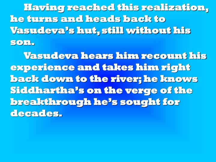 Having reached this realization, he turns and heads back to Vasudeva's hut, still without his son.
