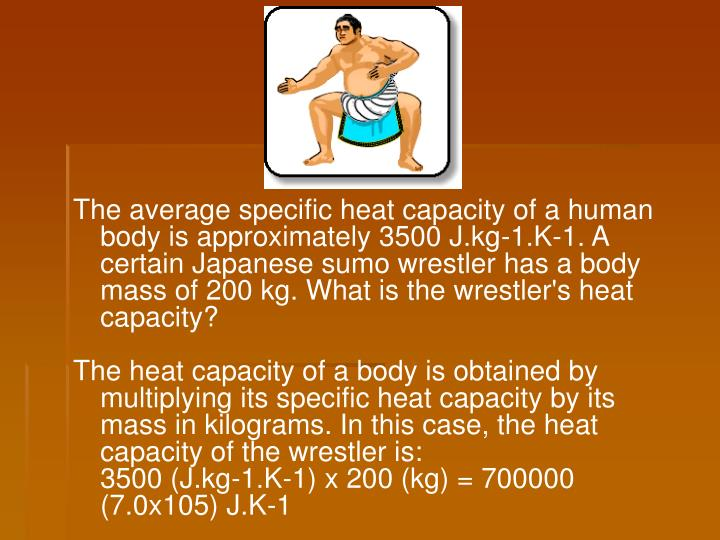 The average specific heat capacity of a human body is approximately 3500 J.kg-1.K-1. A certain Japanese sumo wrestler has a body mass of 200 kg. What is the wrestler's heat capacity?