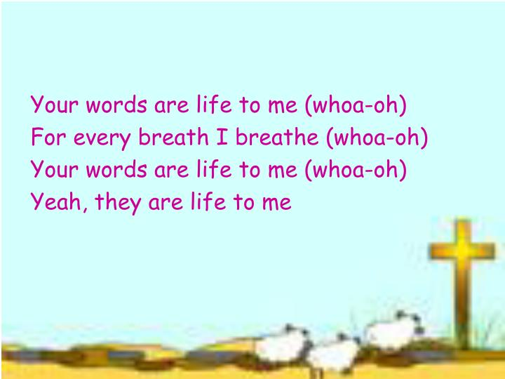 Your words are life to me (whoa-oh)