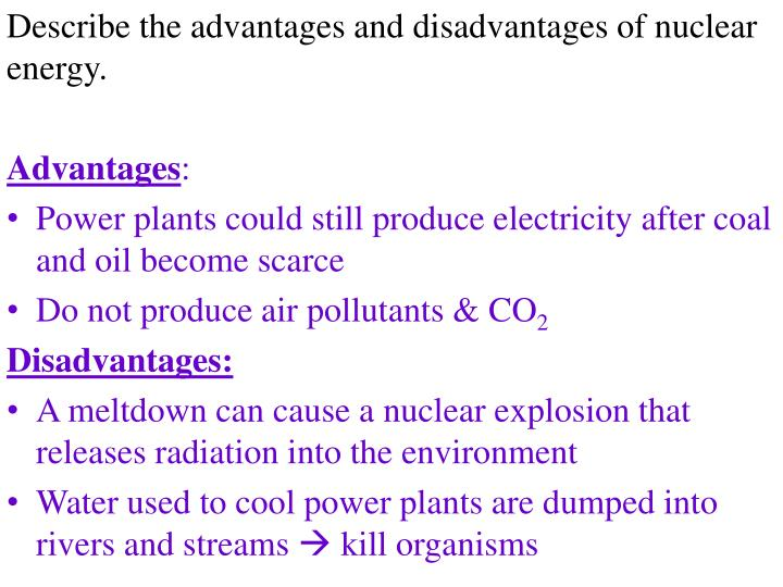 nuclear power advantages and disadvantages What are the advantages and disadvantages of nuclear power nuclear power is calculated, using lnt and collective dose, to be causing millions of cancer deaths the doe and iaea are chartered officially to promote nuclear power (look it up) so they deny the deaths.