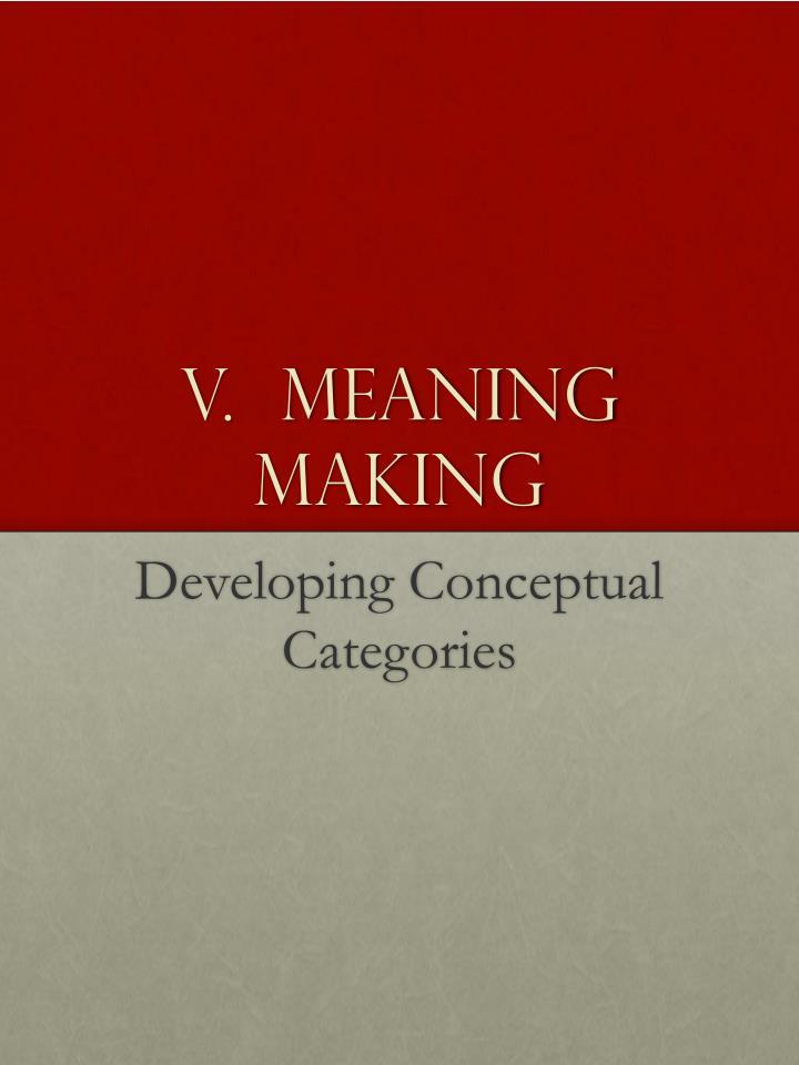 V.  Meaning Making