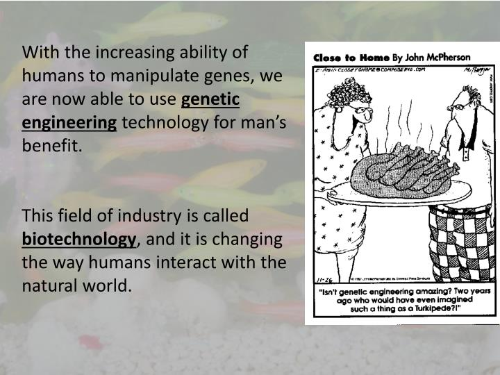 With the increasing ability of humans to manipulate genes, we are now able to use