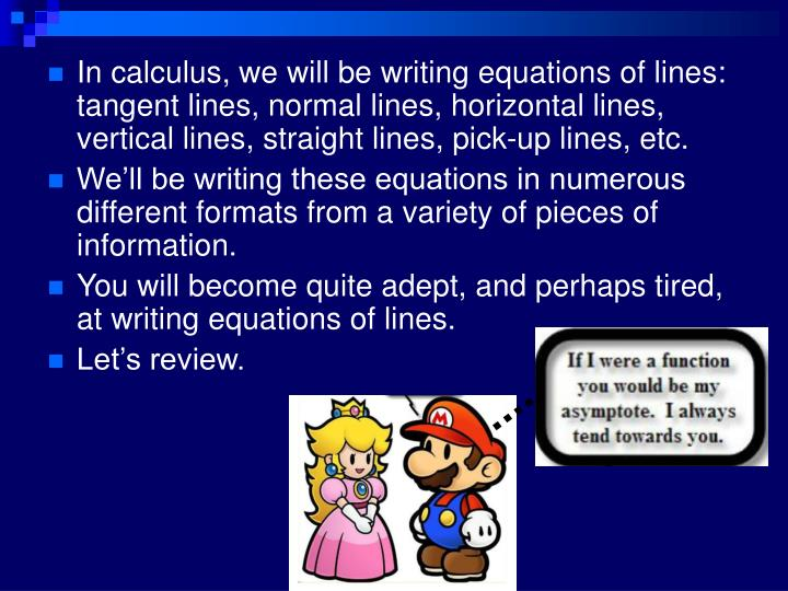In calculus, we will be writing equations of lines: tangent lines, normal lines, horizontal lines, vertical lines, straight lines, pick-up lines, etc.