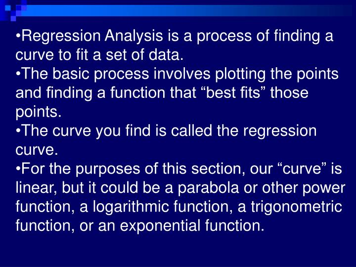 Regression Analysis is a process of finding a curve to fit a set of data.