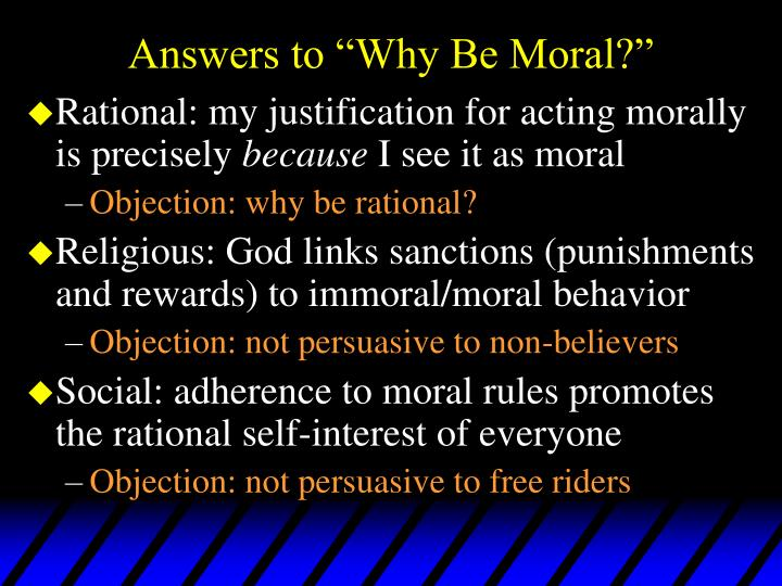 why should i be moral Have for conforming to moral requirements must always include distinctively  moral  conception of reasons for action and of moral requirements and then i  shall.
