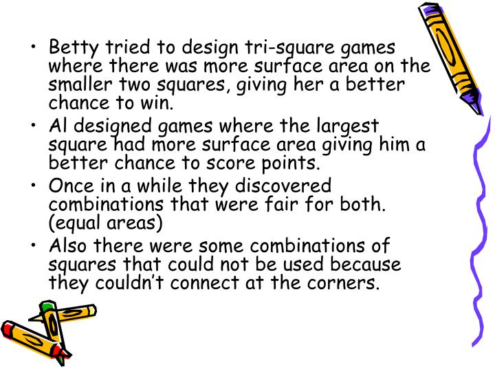 Betty tried to design tri-square games where there was more surface area on the smaller two squares, giving her a better chance to win.