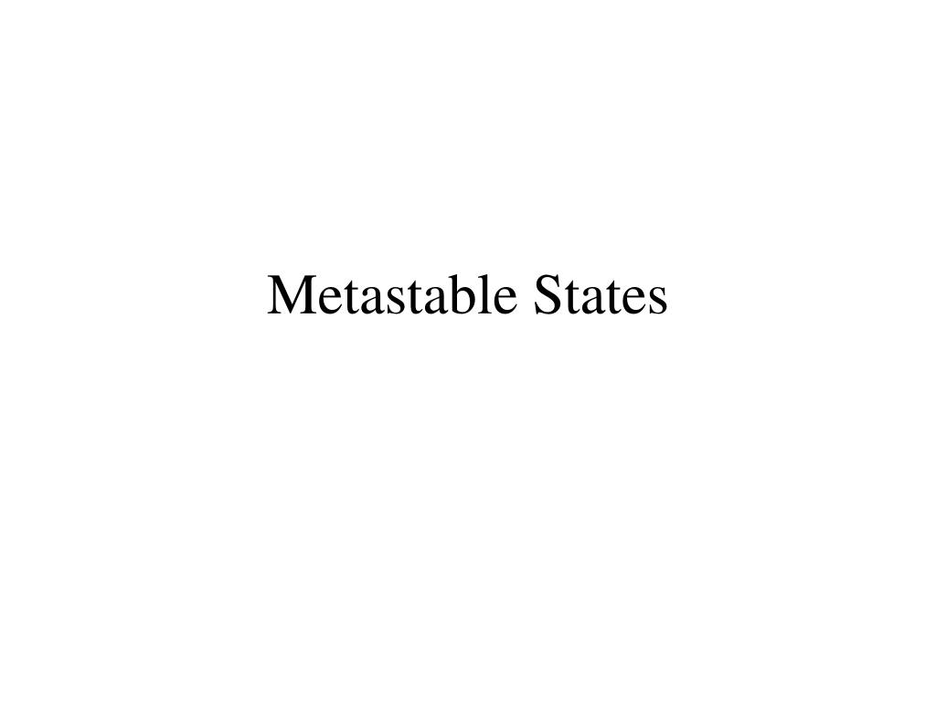 Ppt - Metastable States Powerpoint Presentation  Free Download