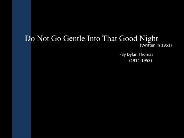 an analysis of do not go The lines 'do not go gentle' and 'rage rage against the dying of the light' are repeated throughout the poem at the end of every stanza these lines make use of an extended metaphor comparing death to the darkness of nightfall, and life to the bright day.