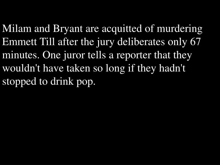Milam and Bryant are acquitted of murdering Emmett Till after the jury deliberates only 67 minutes. One juror tells a reporter that they wouldn't have taken so long if they hadn't stopped to drink pop.