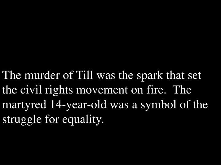 The murder of Till was the spark that set the civil rights movement on fire.  The martyred 14-year-old was a symbol of the struggle for equality.