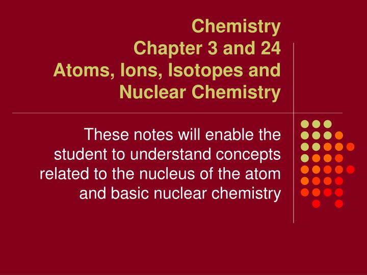 chemistry chapter 3 and 24 atoms ions isotopes and nuclear chemistry n.