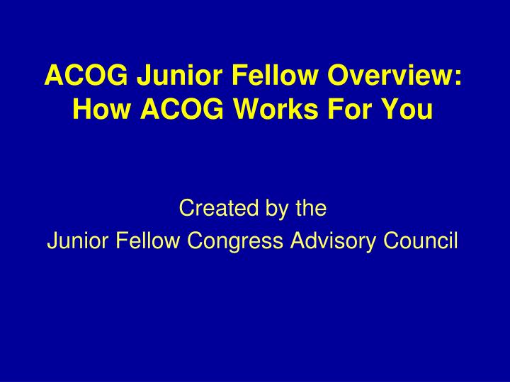 Acog junior fellow overview how acog works for you