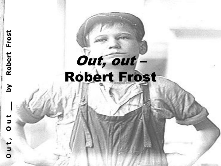 appeal of robert frosts out out - analysis of out, out by robert frost robert frost tells a disturbing story in 'out, out, --', in which a little boy loses his life the title of the poem leaves the reader to substitute the last word of the title, which some would assume would be out because of the repetition.