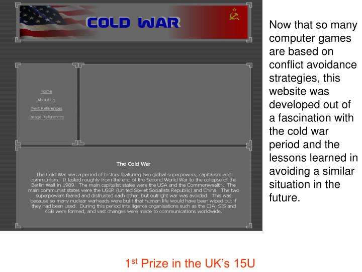 Now that so many computer games are based on conflict avoidance strategies, this website was developed out of a fascinationwith the cold war period and the lessons learned in avoiding a similar situation in the future.