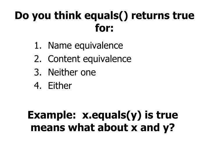 Do you think equals() returns true for: