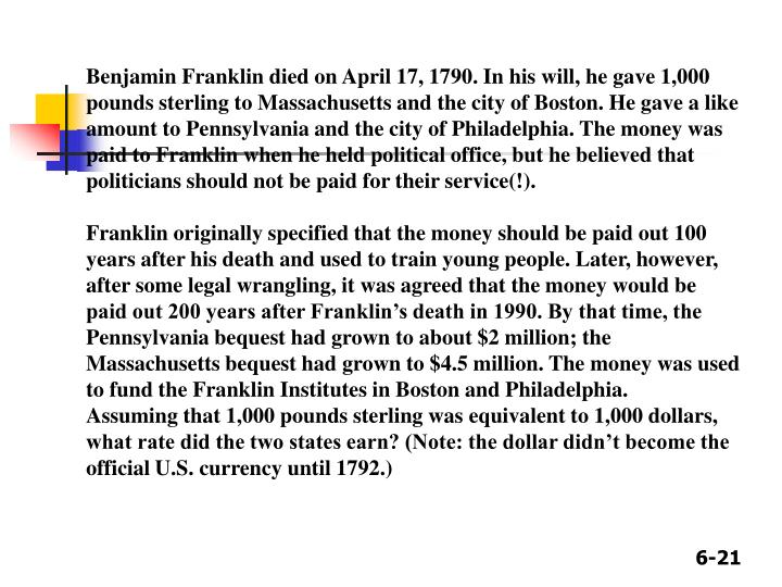 Benjamin Franklin died on April 17, 1790. In his will, he gave 1,000 pounds sterling to Massachusetts and the city of Boston. He gave a like amount to Pennsylvania and the city of Philadelphia. The money was paid to Franklin when he held political office, but he believed that politicians should not be paid for their service(!).