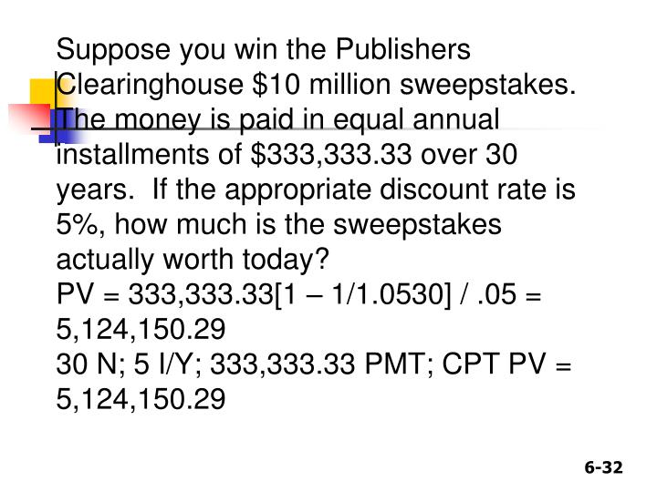 Suppose you win the Publishers Clearinghouse $10 million sweepstakes.  The money is paid in equal annual installments of $333,333.33 over 30 years.  If the appropriate discount rate is 5%, how much is the sweepstakes actually worth today?
