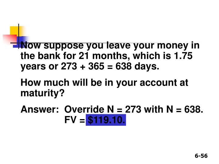 Now suppose you leave your money in the bank for 21 months, which is 1.75 years or 273 + 365 = 638 days.