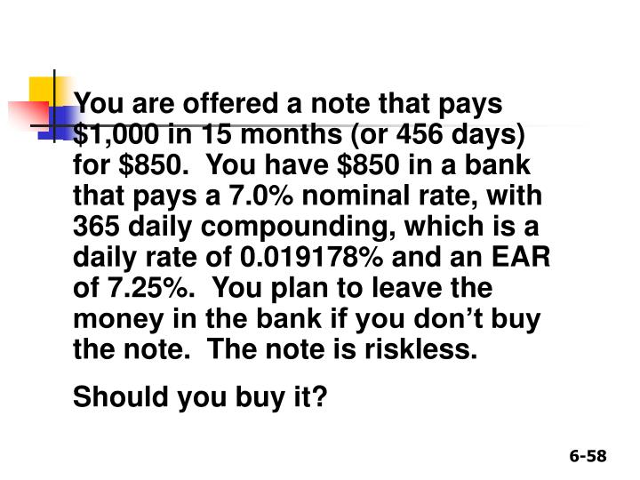 You are offered a note that pays $1,000 in 15 months (or 456 days) for $850.  You have $850 in a bank that pays a 7.0% nominal rate, with 365 daily compounding, which is a daily rate of 0.019178% and an EAR of 7.25%.  You plan to leave the money in the bank if you don't buy the note.  The note is riskless.