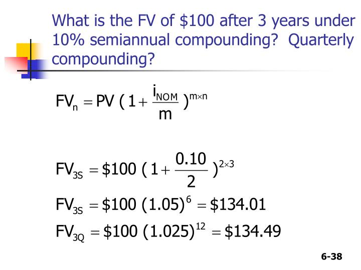 What is the FV of $100 after 3 years under 10% semiannual compounding?  Quarterly compounding?